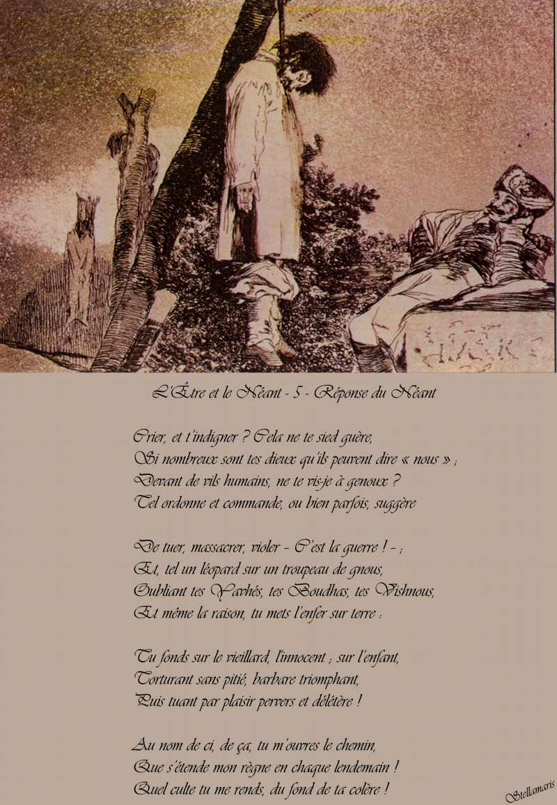 L'Être et le Néant - 5 Réponse du Néant / / Crier, et t'indigner ? Cela ne te sied guère, / Si nombreux sont tes dieux qu'ils peuvent dire « nous » ; / Devant de vils humains, ne te vis-je à genoux ? / Tel ordonne et commande, ou bien parfois, suggère / / De tuer, massacrer, violer – C'est la guerre ! – ; / Et, tel un léopard sur un troupeau de gnous, / Oubliant tes Yavhés, tes Boudhas, tes Vishnous, / Et même la raison, tu mets l'enfer sur terre : / / Tu fonds sur le vieillard, l'innocent ; sur l'enfant, / Torturant sans pitié, barbare triomphant, / Puis tuant par plaisir pervers et délétère ! / / Au nom de ci, de ça, tu m'ouvres le chemin, / Que s'étende mon règne en chaque lendemain ! / Quel culte tu me rends, du fond de ta colère ! / / Stellamaris